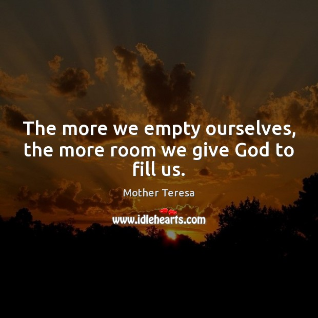 Image, The more we empty ourselves, the more room we give God to fill us.
