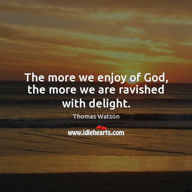 The more we enjoy of God, the more we are ravished with delight. Thomas Watson Picture Quote