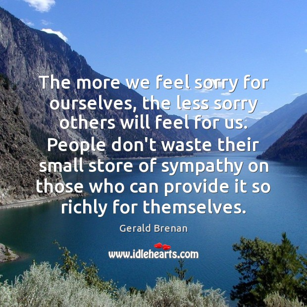 The more we feel sorry for ourselves, the less sorry others will Gerald Brenan Picture Quote