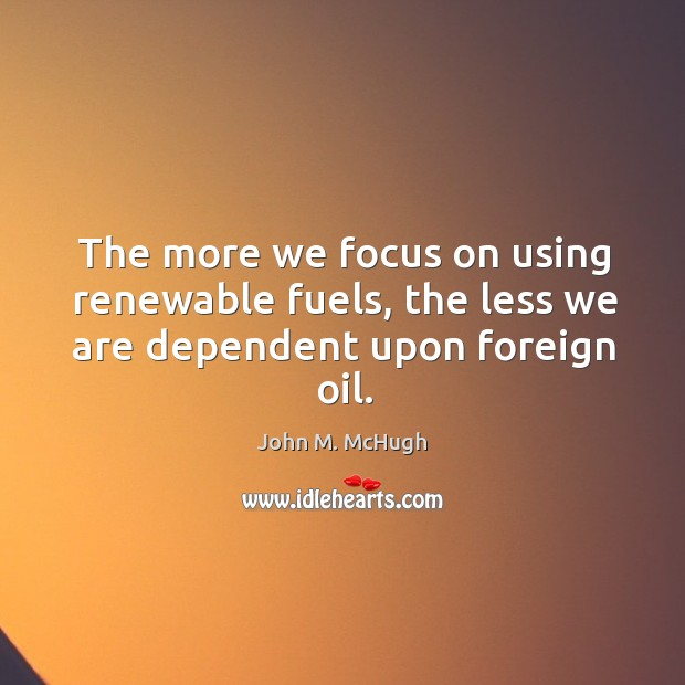 The more we focus on using renewable fuels, the less we are dependent upon foreign oil. John M. McHugh Picture Quote