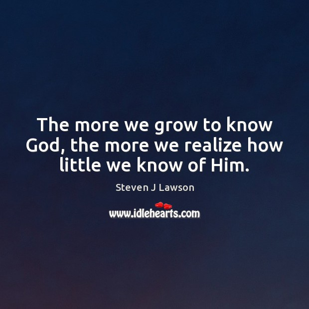The more we grow to know God, the more we realize how little we know of Him. Image