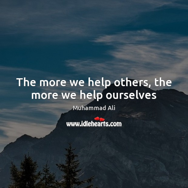 The more we help others, the more we help ourselves Muhammad Ali Picture Quote