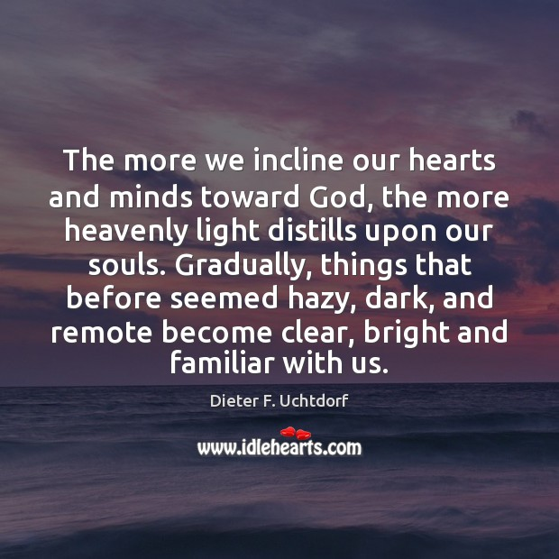 The more we incline our hearts and minds toward God, the more Dieter F. Uchtdorf Picture Quote