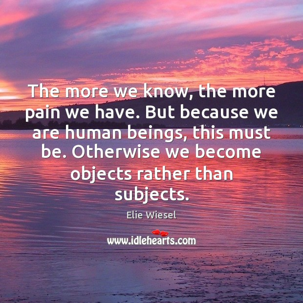 The more we know, the more pain we have. But because we Image