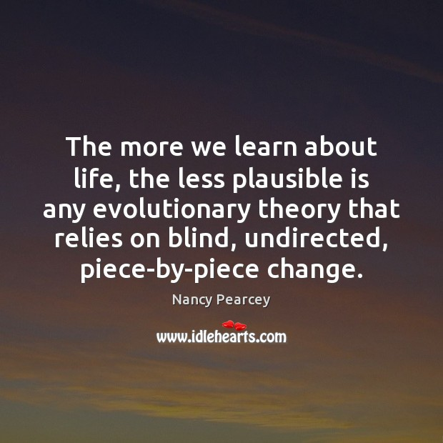 The more we learn about life, the less plausible is any evolutionary Nancy Pearcey Picture Quote