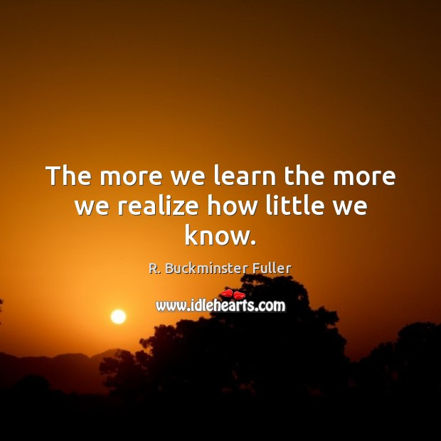The more we learn the more we realize how little we know. Image