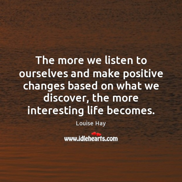 The more we listen to ourselves and make positive changes based on Louise Hay Picture Quote