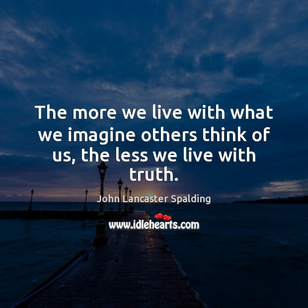 The more we live with what we imagine others think of us, the less we live with truth. Image