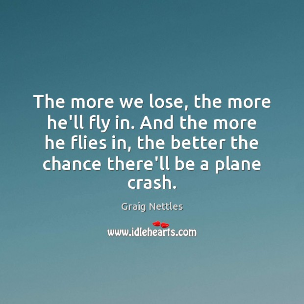 The more we lose, the more he'll fly in. And the more Image