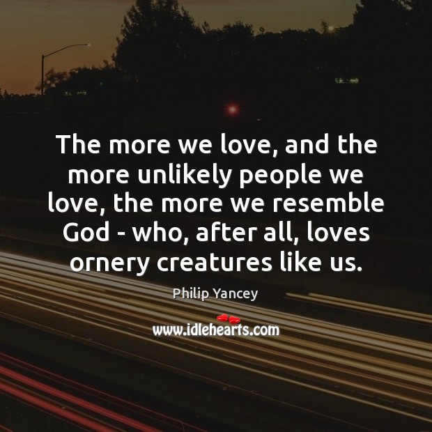 The more we love, and the more unlikely people we love, the Image
