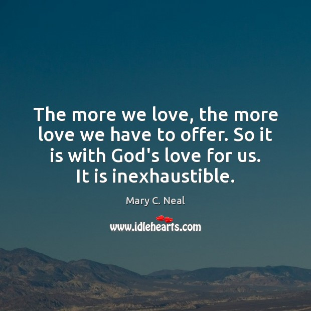 Mary C. Neal Picture Quote image saying: The more we love, the more love we have to offer. So