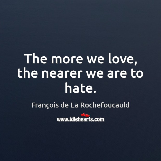 Image, The more we love, the nearer we are to hate.
