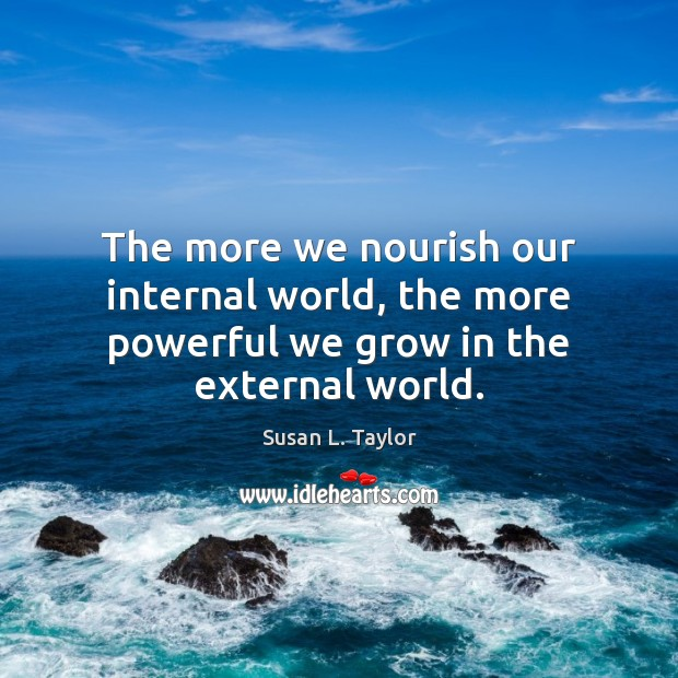 Image, The more we nourish our internal world, the more powerful we grow in the external world.