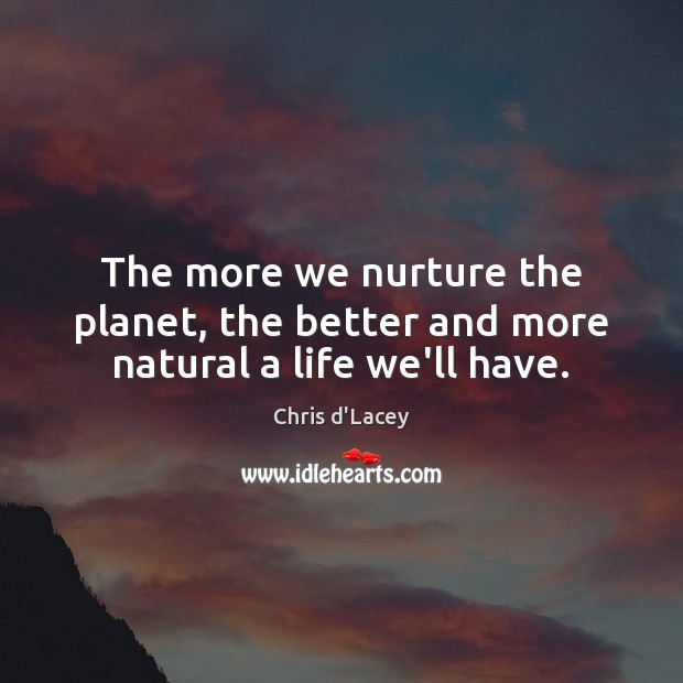 The more we nurture the planet, the better and more natural a life we'll have. Image