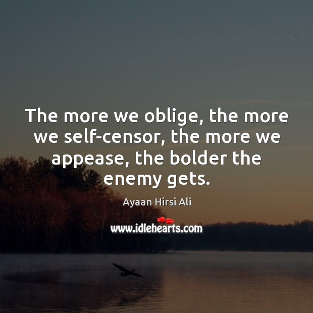The more we oblige, the more we self-censor, the more we appease, Ayaan Hirsi Ali Picture Quote