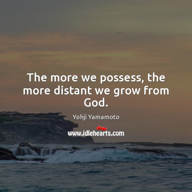 The more we possess, the more distant we grow from God. Yohji Yamamoto Picture Quote