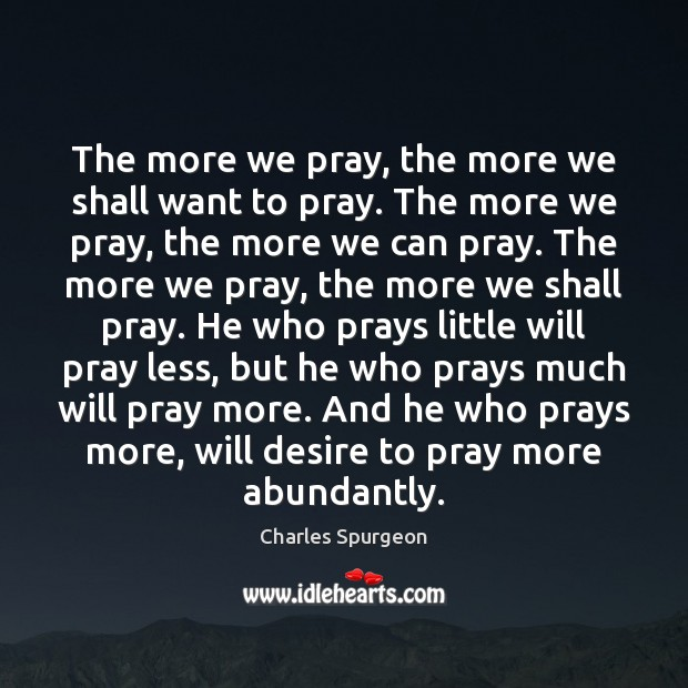 The more we pray, the more we shall want to pray. The Image