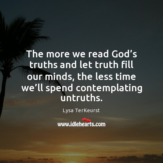 The more we read God's truths and let truth fill our Image