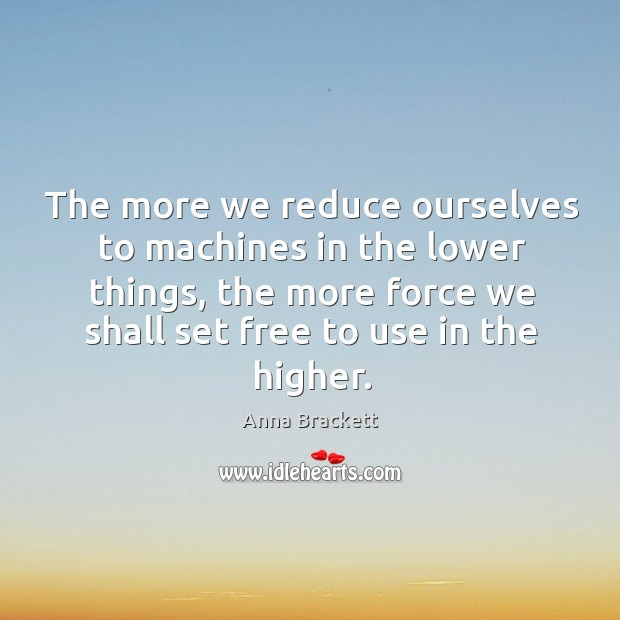 Image, The more we reduce ourselves to machines in the lower things, the