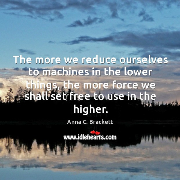 The more we reduce ourselves to machines in the lower things, the more force we shall set free to use in the higher. Image