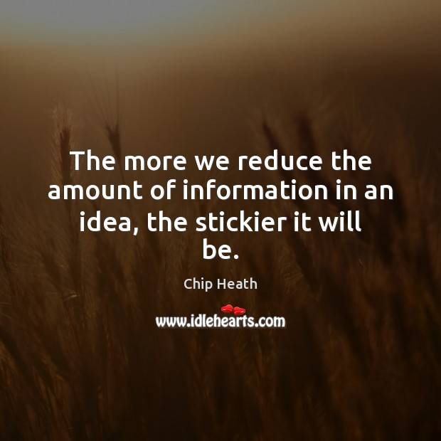 The more we reduce the amount of information in an idea, the stickier it will be. Image