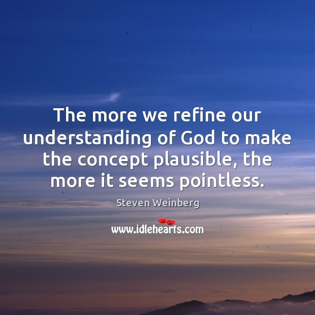 The more we refine our understanding of God to make the concept Steven Weinberg Picture Quote