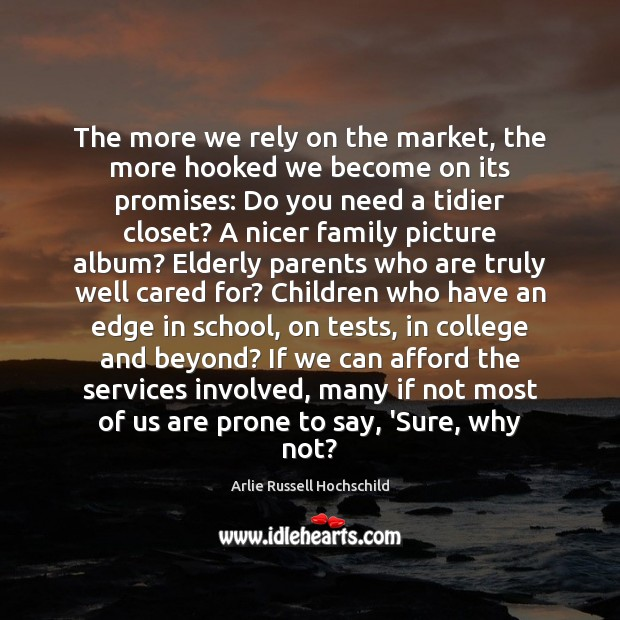The more we rely on the market, the more hooked we become Arlie Russell Hochschild Picture Quote