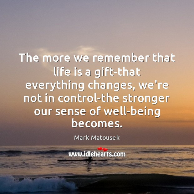 The more we remember that life is a gift-that everything changes, we're Image
