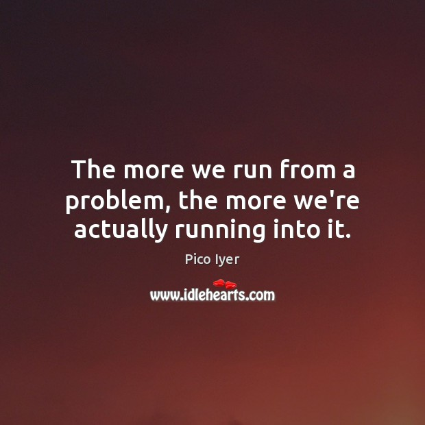 The more we run from a problem, the more we're actually running into it. Pico Iyer Picture Quote