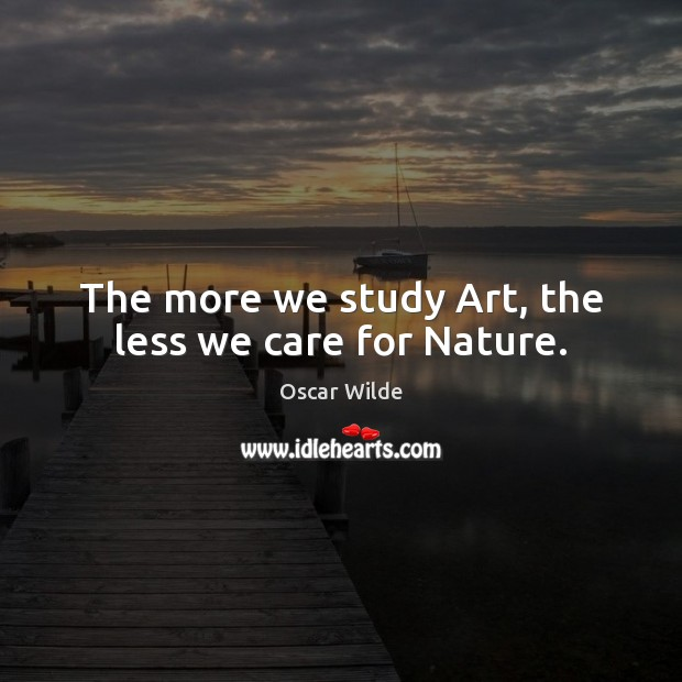 The more we study Art, the less we care for Nature. Image