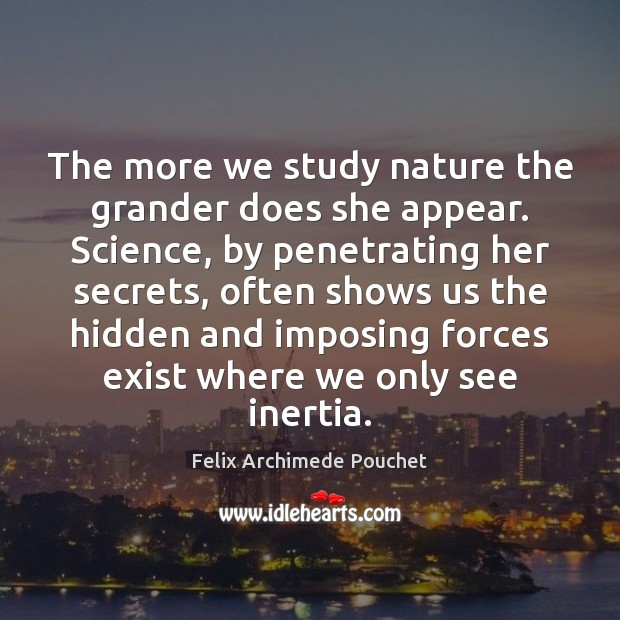 The more we study nature the grander does she appear. Science, by Image