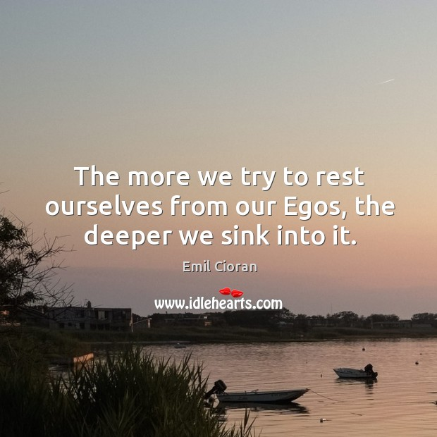 The more we try to rest ourselves from our egos, the deeper we sink into it. Emil Cioran Picture Quote