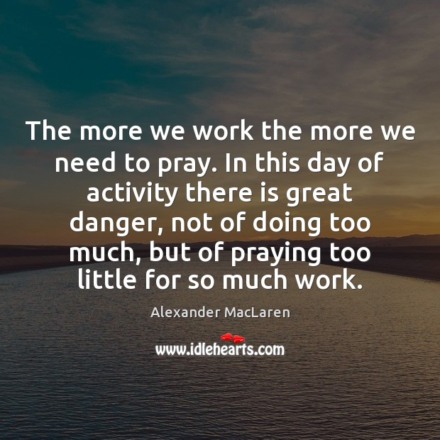 The more we work the more we need to pray. In this Alexander MacLaren Picture Quote