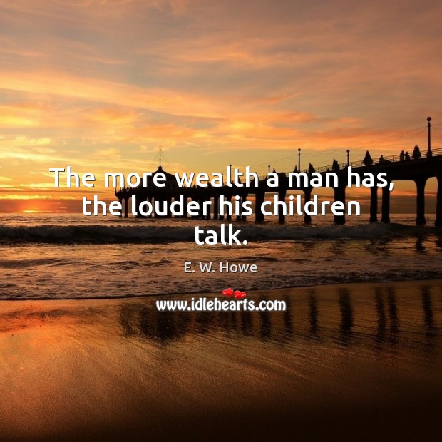 The more wealth a man has, the louder his children talk. Image