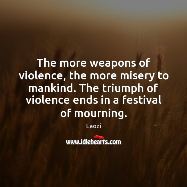Image, The more weapons of violence, the more misery to mankind. The triumph