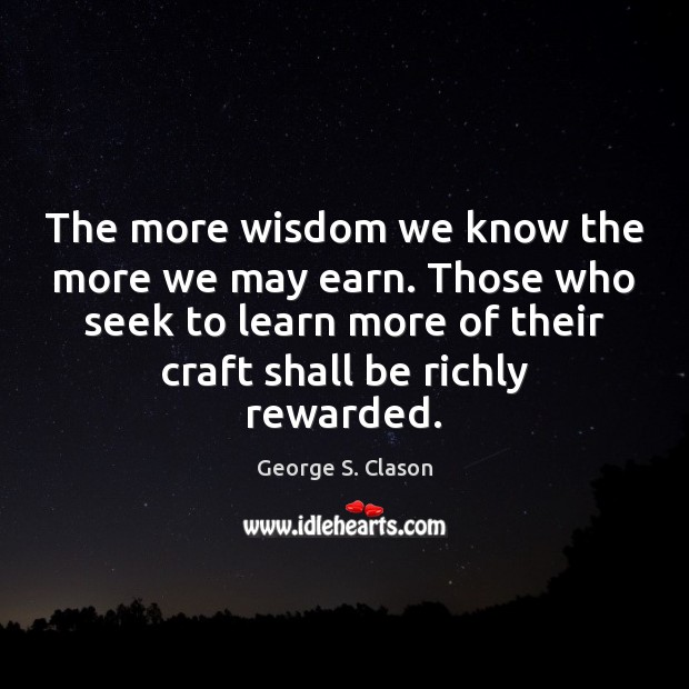 The more wisdom we know the more we may earn. Those who George S. Clason Picture Quote
