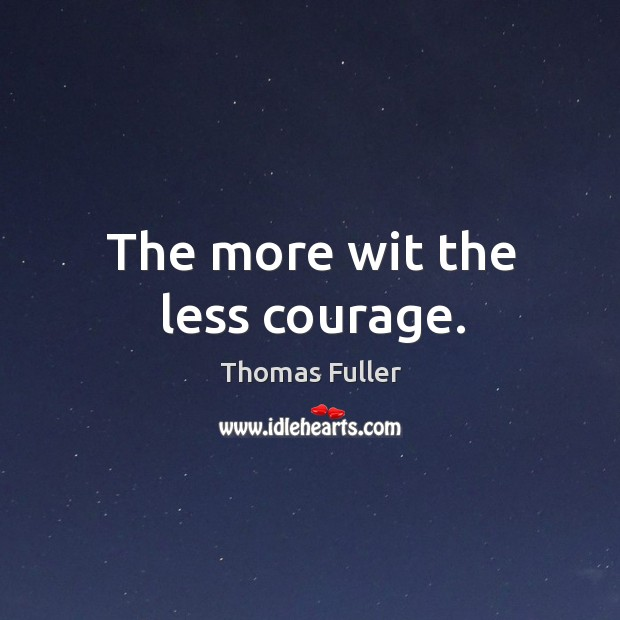 The more wit the less courage. Thomas Fuller Picture Quote