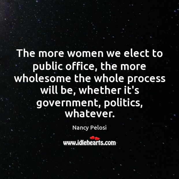 The more women we elect to public office, the more wholesome the Image