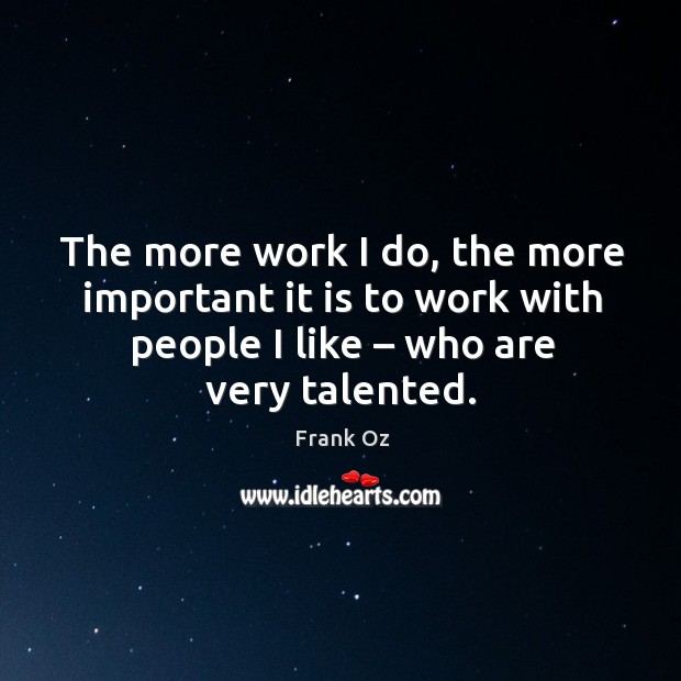 The more work I do, the more important it is to work with people I like – who are very talented. Image