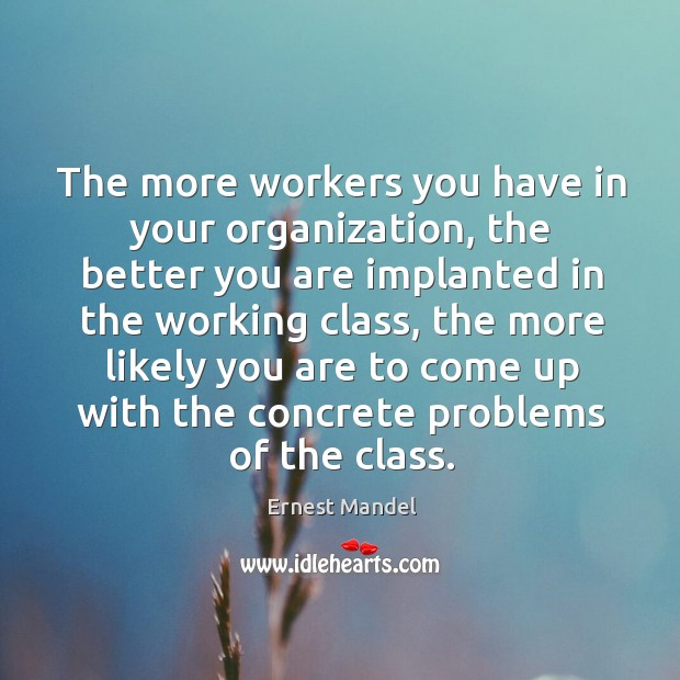 The more workers you have in your organization, the better you are implanted in the working class Image
