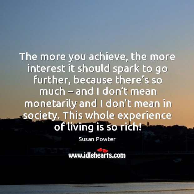The more you achieve, the more interest it should spark to go further, because there's so much Susan Powter Picture Quote