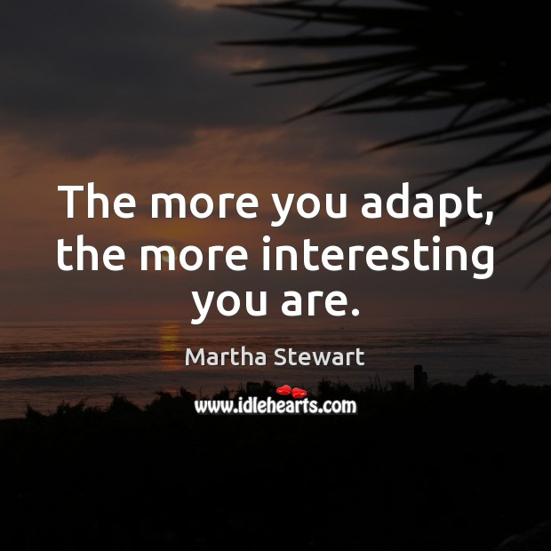 The more you adapt, the more interesting you are. Martha Stewart Picture Quote