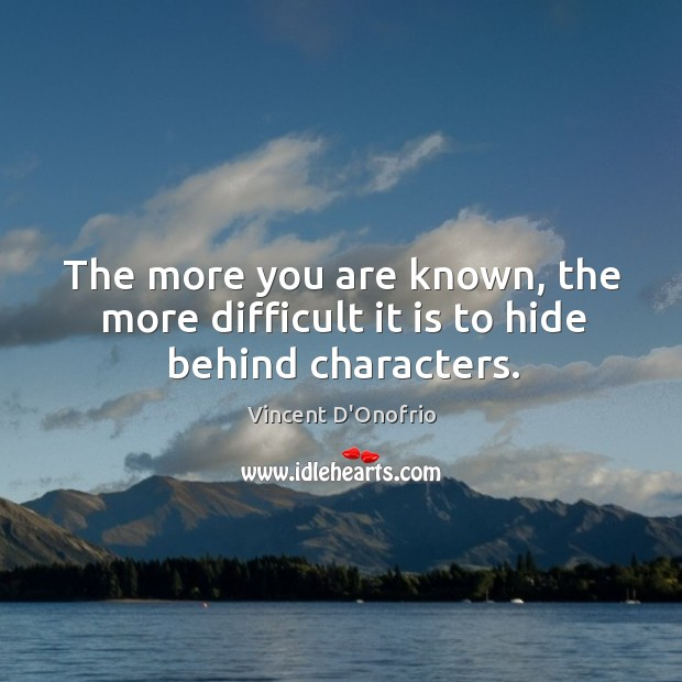 The more you are known, the more difficult it is to hide behind characters. Image