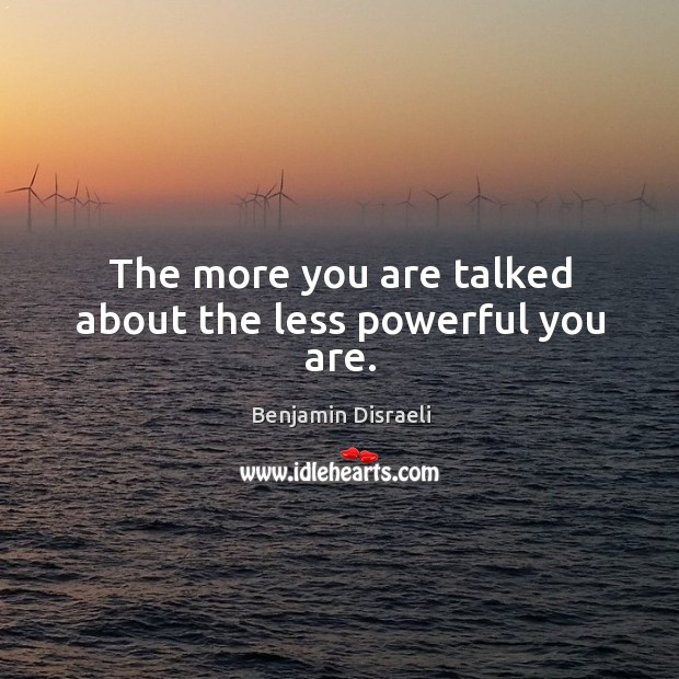 The more you are talked about the less powerful you are. Image