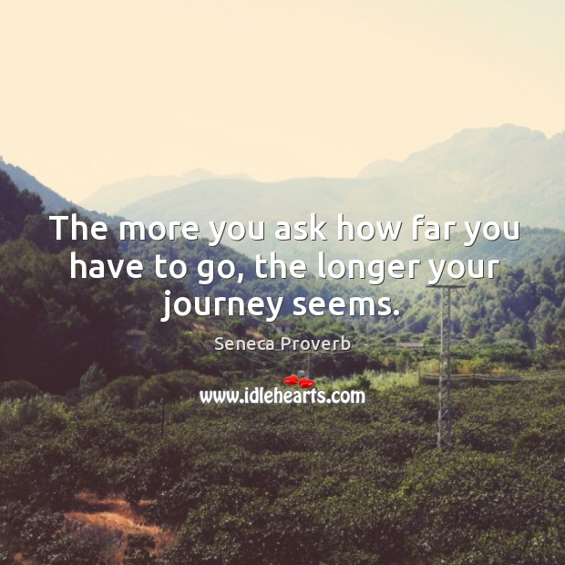 The more you ask how far you have to go, the longer your journey seems. Seneca Proverbs Image