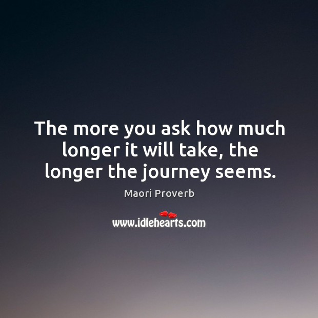 The more you ask how much longer it will take, the longer the journey seems. Maori Proverbs Image