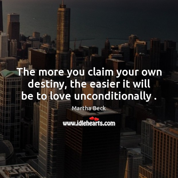 The more you claim your own destiny, the easier it will be to love unconditionally . Martha Beck Picture Quote