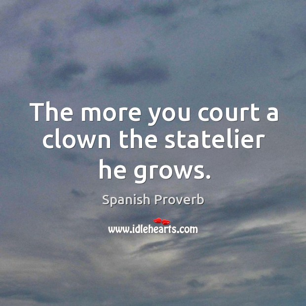 Image, The more you court a clown the statelier he grows.