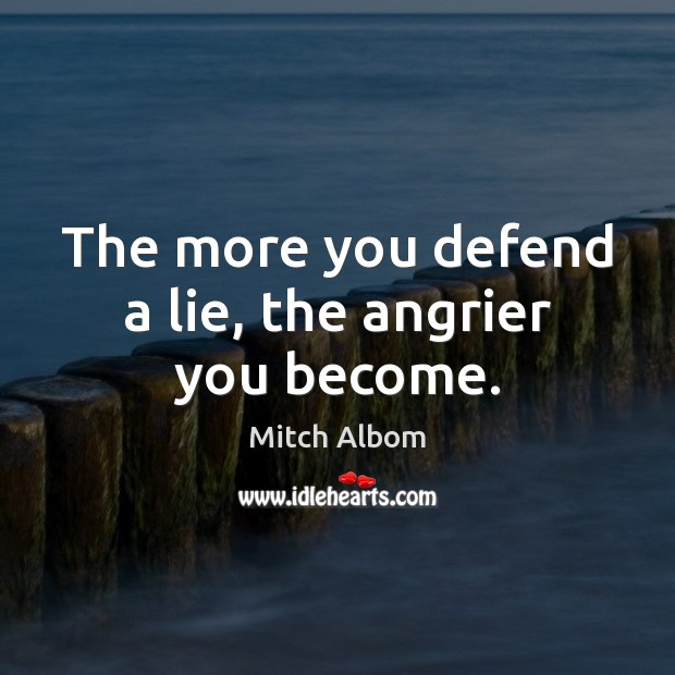 The more you defend a lie, the angrier you become. Mitch Albom Picture Quote