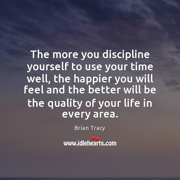 The more you discipline yourself to use your time well, the happier Image